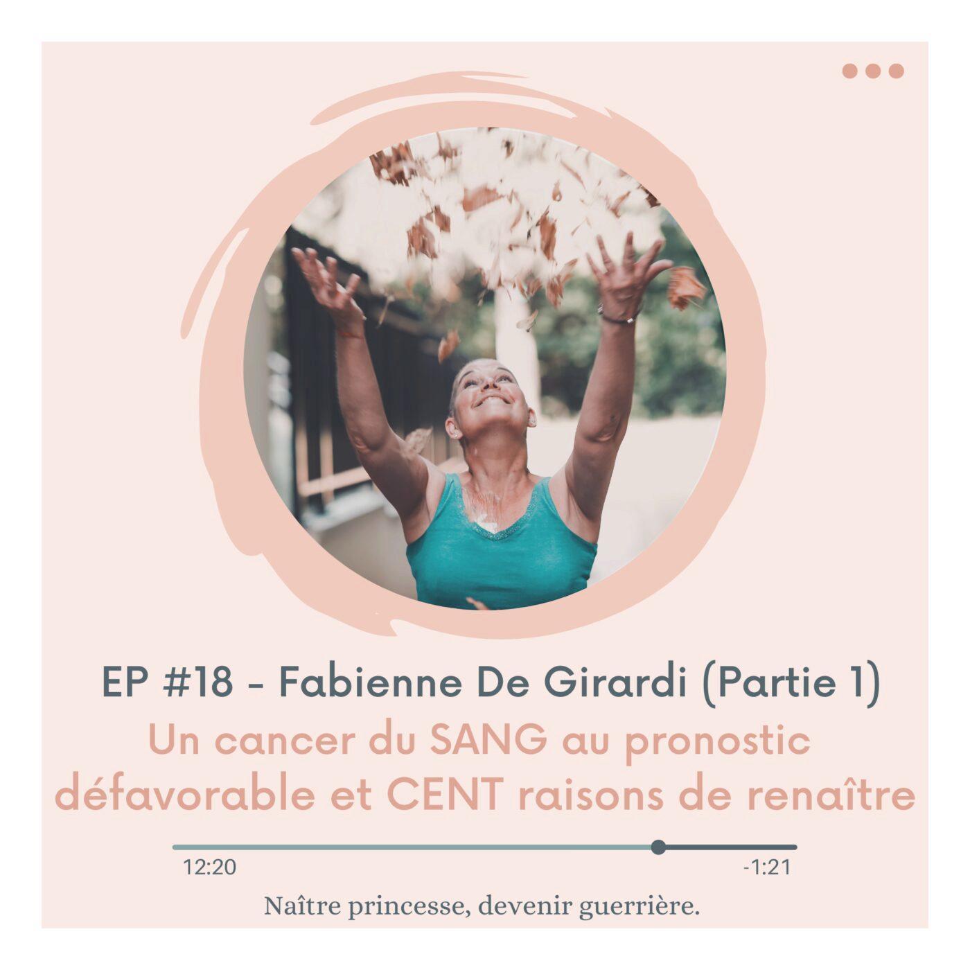 """EP#18 - UN CANCER DU """"SANG"""" AU PRONOSTIC DÉFAVORABLE ET """"CENT"""" RAISONS DE RENAÎTRE. Fabienne De Girardi."""